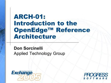 ARCH-01: Introduction to the OpenEdge™ Reference Architecture Don Sorcinelli Applied Technology Group.