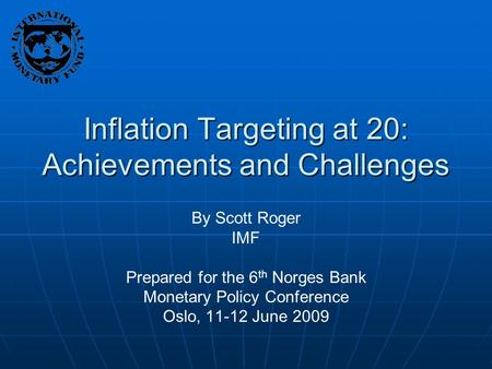Inflation Targeting at 20: Achievements and Challenges By Scott Roger IMF Prepared for the 6 th Norges Bank Monetary Policy Conference Oslo, 11-12 June.