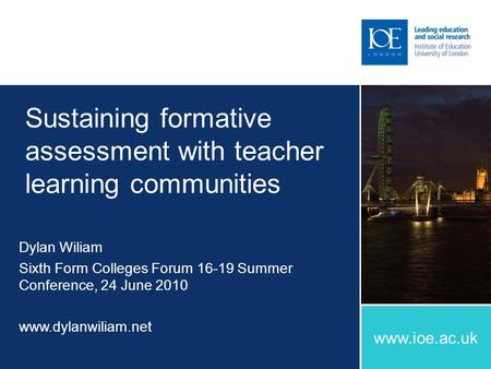 Www.ioe.ac.uk Sustaining formative assessment with teacher learning communities Dylan Wiliam Sixth Form Colleges Forum 16-19 Summer Conference, 24 June.