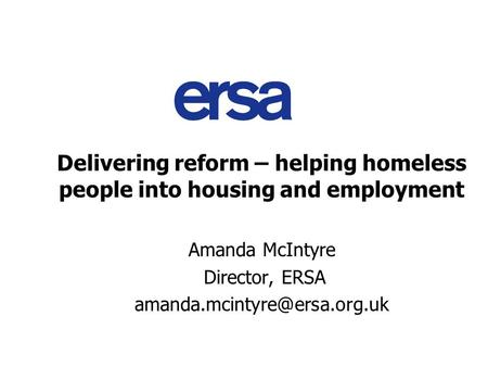 Delivering reform – helping homeless people into housing and employment Amanda McIntyre Director, ERSA