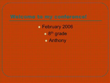Welcome to my conference! February 2006 8 th grade Anthony.