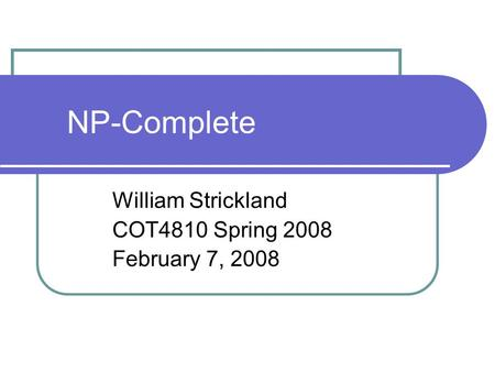 NP-Complete William Strickland COT4810 Spring 2008 February 7, 2008.