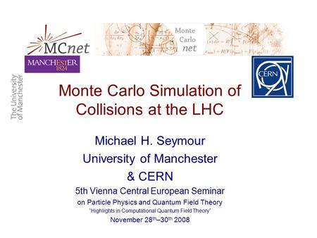 Monte Carlo Simulation of Collisions at the LHC Michael H. Seymour University of Manchester & CERN 5th Vienna Central European Seminar on Particle Physics.