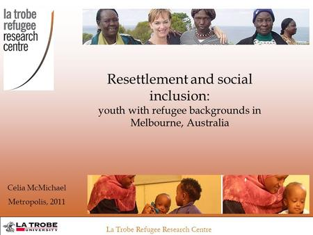 La Trobe Refugee Research Centre Resettlement and social inclusion: youth with refugee backgrounds in Melbourne, Australia Celia McMichael Metropolis,