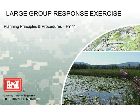 US Army Corps of Engineers BUILDING STRONG ® Planning Principles & Procedures – FY 11 LARGE GROUP RESPONSE EXERCISE.