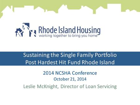 Sustaining the Single Family Portfolio Post Hardest Hit Fund Rhode Island 2014 NCSHA Conference October 21, 2014 Leslie McKnight, Director of Loan Servicing.