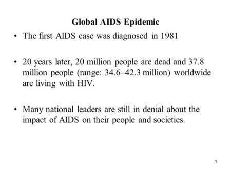 1 Global AIDS Epidemic The first AIDS case was diagnosed in 1981 20 years later, 20 million people are dead and 37.8 million people (range: 34.6–42.3 million)