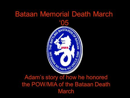Bataan Memorial Death March '05 Adam's story of how he honored the POW/MIA of the Bataan Death March.