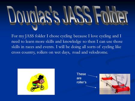 For my JASS folder I chose cycling because I love cycling and I need to learn more skills and knowledge so then I can use those skills in races and events.
