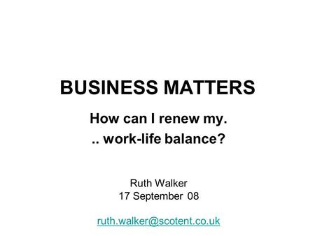 BUSINESS MATTERS How can I renew my... work-life balance? Ruth Walker 17 September 08