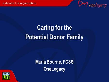 Caring for the Potential Donor Family Maria Bourne, FCSS OneLegacy.