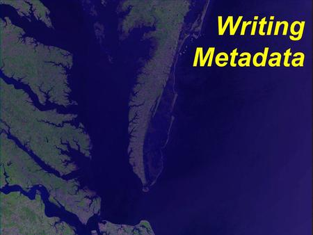 Writing Metadata. First records are the hardest. Not all fields may need to be filled in. Tools are available. Training classes can be taken. Can often.