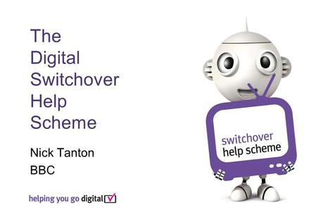 The Digital Switchover Help Scheme Nick Tanton BBC.