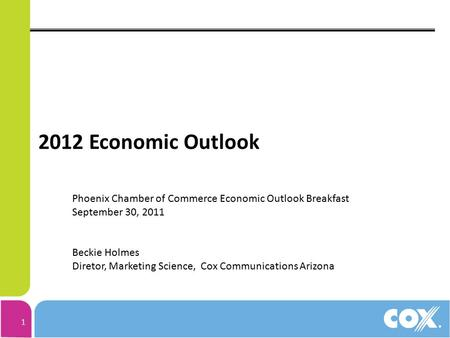 1 2012 Economic Outlook Phoenix Chamber of Commerce Economic Outlook Breakfast September 30, 2011 Beckie Holmes Diretor, Marketing Science, Cox Communications.