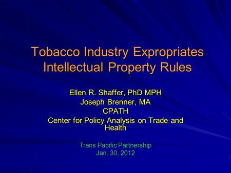 Tobacco Industry Expropriates Intellectual Property Rules Ellen R. Shaffer, PhD MPH Joseph Brenner, MA CPATH Center for Policy Analysis on Trade and Health.