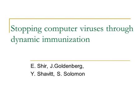 Stopping computer viruses through dynamic immunization E. Shir, J.Goldenberg, Y. Shavitt, S. Solomon.