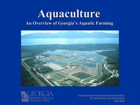 Aquaculture An Overview of Georgia's Aquatic Farming Georgia Agricultural Education Curriculum Office Dr. Frank Flanders and Scott Register April 2006.