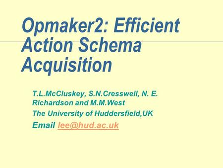 Opmaker2: Efficient Action Schema Acquisition T.L.McCluskey, S.N.Cresswell, N. E. Richardson and M.M.West The University of Huddersfield,UK