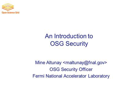 An Introduction to OSG Security Mine Altunay OSG Security Officer Fermi National Accelerator Laboratory.