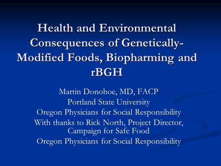 <strong>Health</strong> and Environmental Consequences of Genetically- Modified Foods, Biopharming and rBGH Martin Donohoe, MD, FACP Portland State University Oregon Physicians.