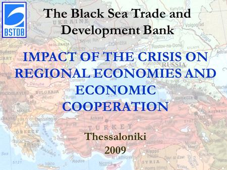 Click to edit Master title style The Black Sea Trade and Development Bank IMPACT OF THE CRISIS ON REGIONAL ECONOMIES AND ECONOMIC COOPERATION Thessaloniki.
