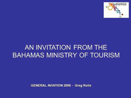 AN INVITATION FROM THE BAHAMAS MINISTRY OF TOURISM GENERAL AVIATION 2008 - Greg Rolle.