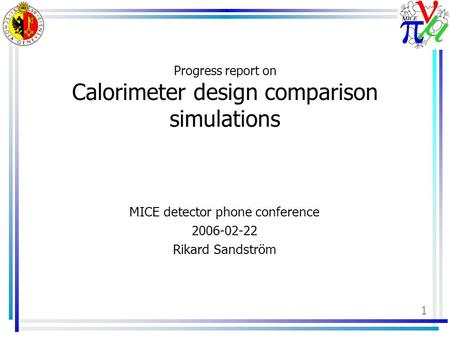 1 Progress report on Calorimeter design comparison simulations MICE detector phone conference 2006-02-22 Rikard Sandström.