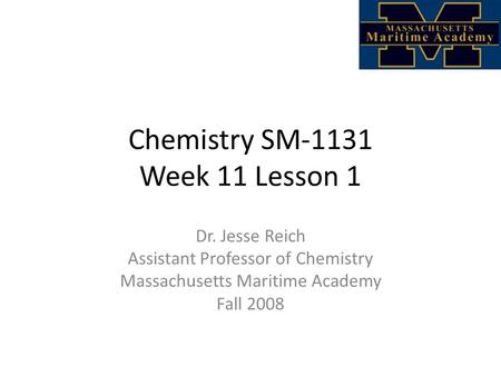 Chemistry SM-1131 Week 11 Lesson 1 Dr. Jesse Reich Assistant Professor of Chemistry Massachusetts Maritime Academy Fall 2008.