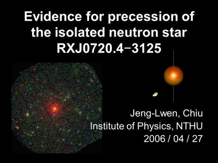 Evidence for precession of the isolated neutron star RXJ0720.4−3125 Jeng-Lwen, Chiu Institute of Physics, NTHU 2006 / 04 / 27.