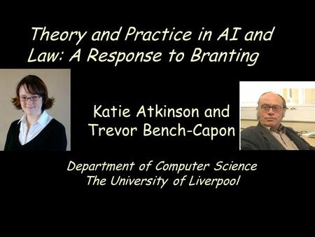 Theory and Practice in AI and Law: A Response to Branting Katie Atkinson and Trevor Bench-Capon Department of Computer Science The University of Liverpool.