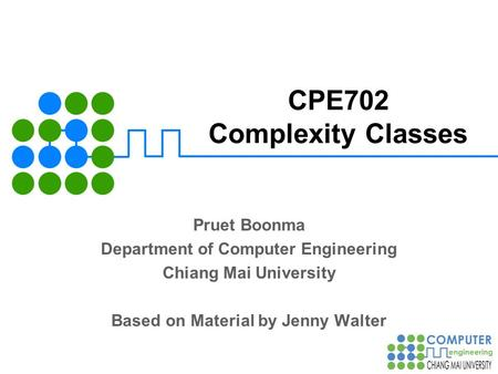 CPE702 Complexity Classes Pruet Boonma Department of Computer Engineering Chiang Mai University Based on Material by Jenny Walter.