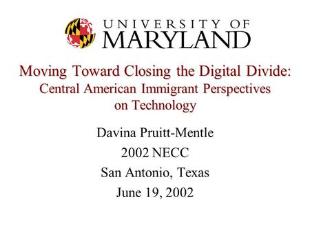 Moving Toward Closing the Digital Divide: Central American Immigrant Perspectives on Technology Davina Pruitt-Mentle 2002 NECC San Antonio, Texas June.
