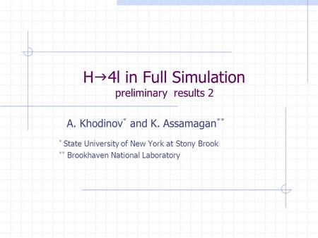 H  4l in Full Simulation preliminary results 2 A. Khodinov * and K. Assamagan ** * State University of New York at Stony Brook ** Brookhaven National.