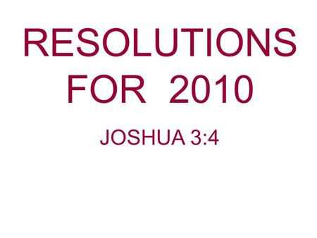 RESOLUTIONS FOR 2010 JOSHUA 3:4. Did you make any resolutions for the New Year? Have you broken any of those resolutions you made? Some resolutions get.