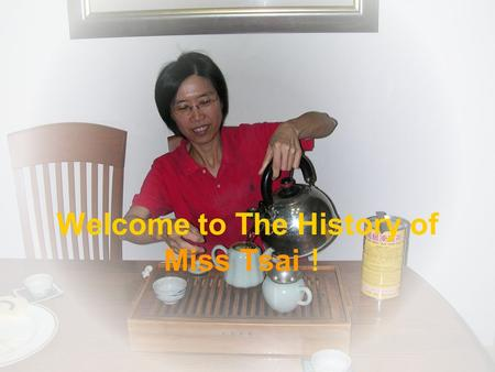 Welcome to The History of Miss Tsai !. The Person Who Impacts her the deepest We will know about family is very important from teacher. Her mother was.