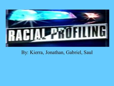 By: Kierra, Jonathan, Gabriel, Saul What Racial Profiling really is a form of racism consisting of the (alleged) policy of policemen who stop and search.