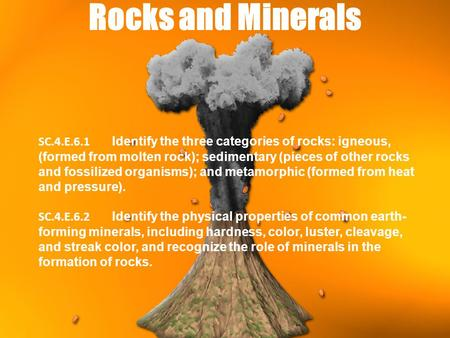 Rocks and Minerals SC.4.E.6.1 Identify the three categories of rocks: igneous, (formed from molten rock); sedimentary (pieces of other rocks and fossilized.