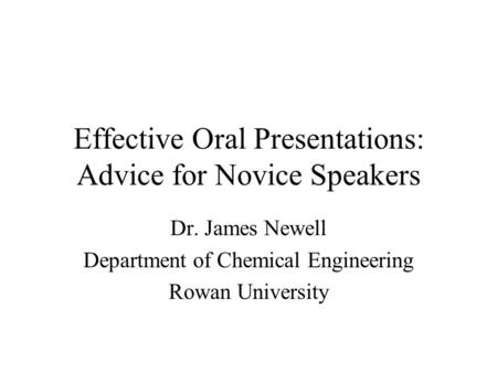 Effective Oral Presentations: Advice for Novice Speakers Dr. James Newell Department of Chemical Engineering Rowan University.