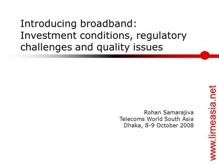 Www.lirneasia.net Introducing broadband: Investment conditions, regulatory challenges and quality issues Rohan Samarajiva Telecoms World South Asia Dhaka,