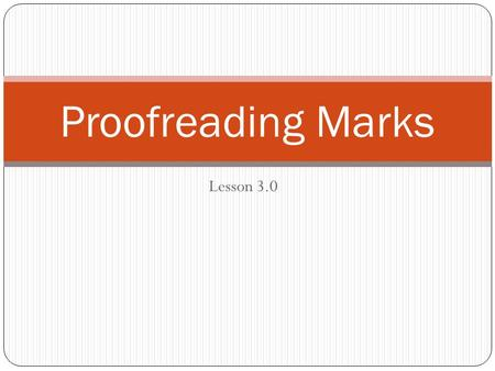 Lesson 3.0 Proofreading Marks. What are Proofreaders Marks? The Symbols that are used to mark corrections and changes to a document.