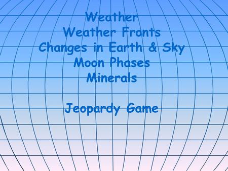 Weather Weather Fronts Changes in Earth & Sky Moon Phases Minerals Jeopardy Game.