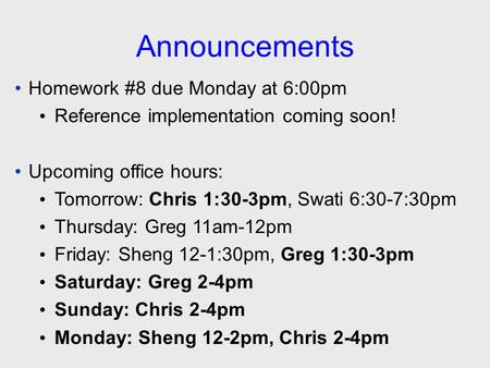 Announcements Homework #8 due Monday at 6:00pm Reference implementation coming soon! Upcoming office hours: Tomorrow: Chris 1:30-3pm, Swati 6:30-7:30pm.
