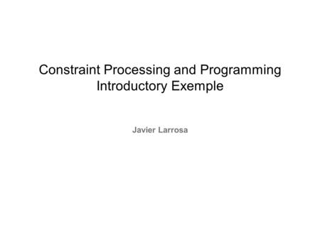 Constraint Processing and Programming Introductory Exemple Javier Larrosa.