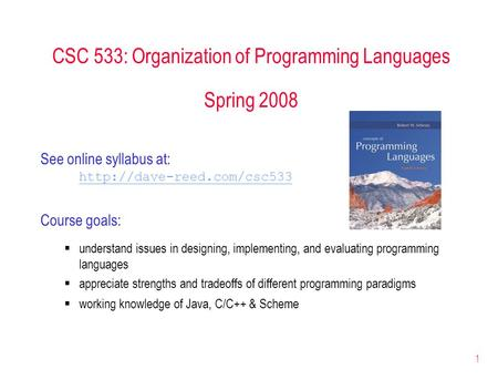 1 CSC 533: Organization of Programming Languages Spring 2008 See online syllabus at:  Course goals:  understand issues in designing,
