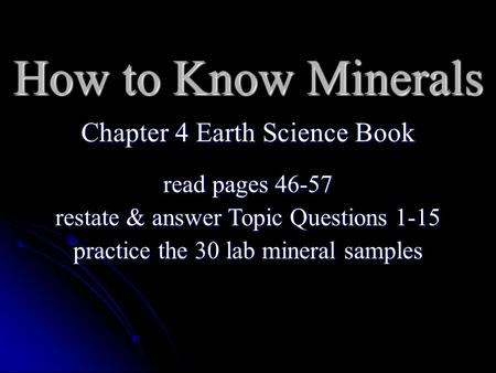 How to Know Minerals Chapter 4 Earth Science Book read pages 46-57 restate & answer Topic Questions 1-15 practice the 30 lab mineral samples.