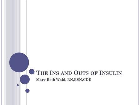 T HE I NS AND O UTS OF I NSULIN Mary Beth Wald, RN,BSN,CDE.
