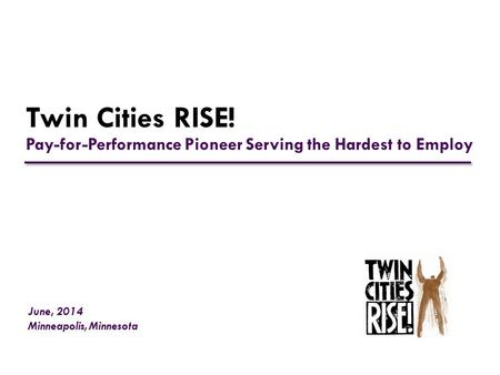 Twin Cities RISE! Pay-for-Performance Pioneer Serving the Hardest to Employ June, 2014 Minneapolis, Minnesota.