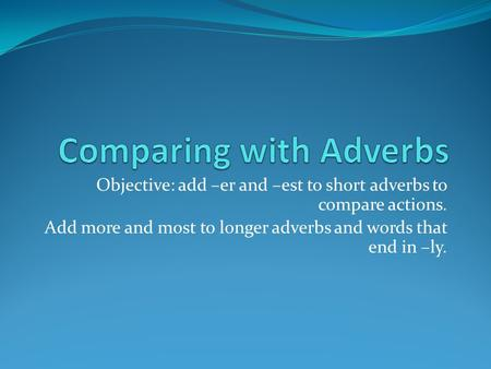 Objective: add –er and –est to short adverbs to compare actions. Add more and most to longer adverbs and words that end in –ly.
