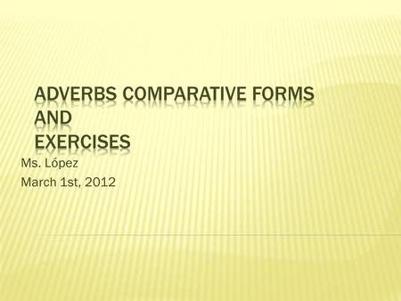 "Ms. López March 1st, 2012.  There are three forms: - positive - comparative - superlative ""Just like the adjectives."""