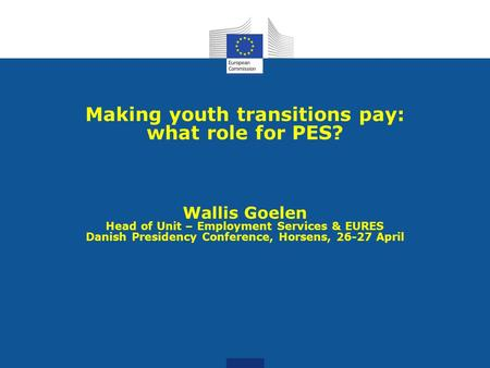 Making youth transitions pay: what role for PES? Wallis Goelen Head of Unit – Employment Services & EURES Danish Presidency Conference, Horsens, 26-27.